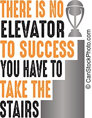 There is no elevator to success, good for print