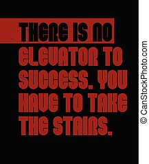 There Is No Elevator To Success. You Have To Take The Stairs motivation quote
