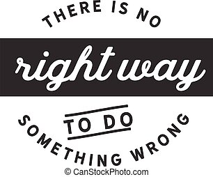 to do something wrong - There is no right way to do ...