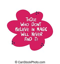 Those who do not believe in magic will never find it. ...