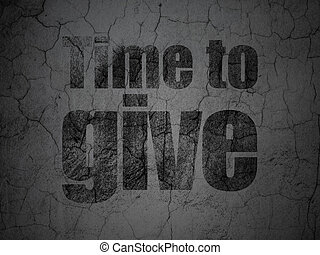 Time concept: Time To Give on grunge wall background