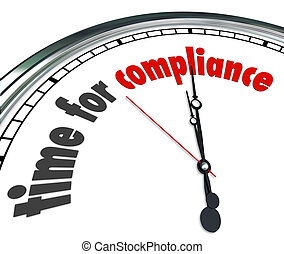 Time for Compliance words on a white face clock to illustrate the legal importance of following and complying with laws, guidelines, regulations, restrictions, policies, procedures and rules