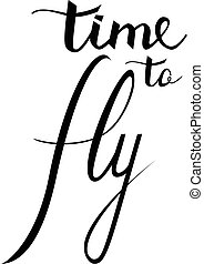 time to Fly. Inspirational quote about happy. Modern calligraphy phrase with hand drawn silhouette birds. Lettering in boho style for print and posters. Hippie quotes collection. Typography poster design.