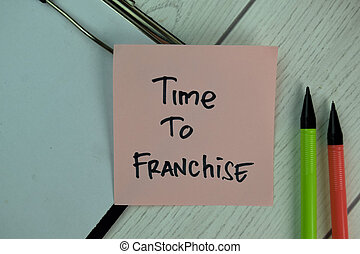 Time To Franchise write on sticky notes isolated on Wooden Table.