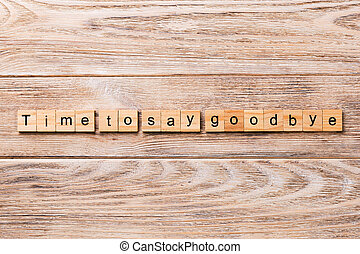 Time to say goodbye word written on wood block. Time to say goodbye text on wooden table for your desing, concept