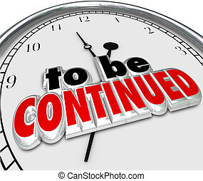 To Be Continued words on a clock to illustrate a movie, tv show, book or other entertainment ending but promising a sequel or continuation coming soon