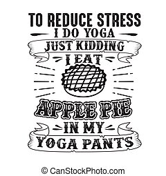 To reduce Stress I do Yoga, Just Kidding I eat Apple Pie in Yoga pants good for poster