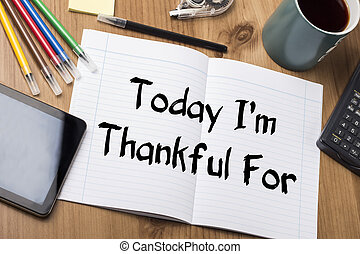 Today I'm Thankful For - Note Pad With Text On Wooden Table...