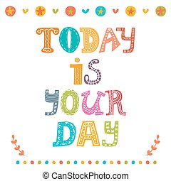 Today is your day. Motivational poster. Inspirational colorful typographic postcard. Vector illustration
