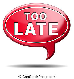 too late time is up and you missed the deadline train or...