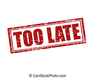 Too Late-stamp - Grunge rubber stamp with text Too Late, ...