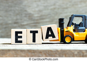 Toy forklift hold letter block a to complete word ETA (abbreviation of estimated time of arrival) on wood background