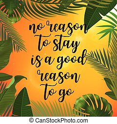 Tropical palm leaves design for text card. No reason to stay is a good reason to go quote.