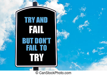 TRY AND FAIL BUT DO NOT FAIL TO TRY