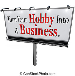 Turn Your Hobby Into a Business words on a 3d billboard or sign encouraging you to start a new company, job or career