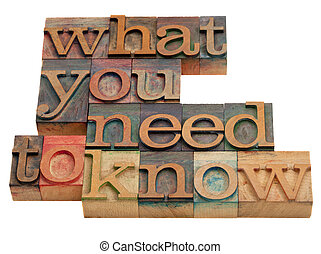tutorial or advice concept - what you need to know words in vintage wooden letterpress printing blocks isolated on white