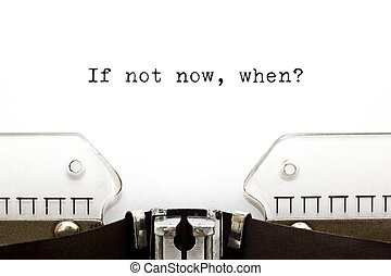 Concept image with If Not Now, When printed on an old typewriter