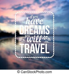 Typographic vector design with text Have dreams will travel on blurred ocean sunset background