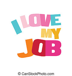 Typographic illustration of I Love My Job in multi colors on...
