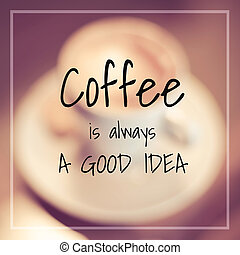 coffee is always a good idea - Typographic Quote - coffee is...