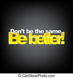 Typography background - Don't be the same, Be better!...