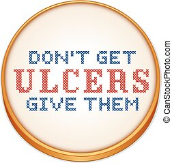 Don't get ulcers, give them, fun motto, cross stitch needlework on Aida even weave fabric, wood embroidery hoop isolated on white background. EPS8 compatible.