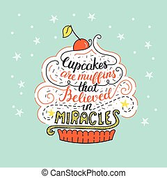 Unique lettering poster with a phrase- Cupcakes are muffins that believed in miracles.