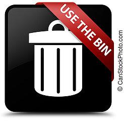 Use the bin (trash icon) black square button red ribbon in corner