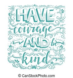 Vector hand drawn vintage illustration with hand-lettering. Have courage and be kind. Inspirational quote. This illustration can be used as a print on t-shirts and bags, stationary or as a poster.