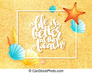 vector hand lettering summer inspirational phrase - life is better at the beach - with frame and shells on sand background