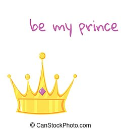 Gold crown with precious stone on white background. With the inscription be my prince