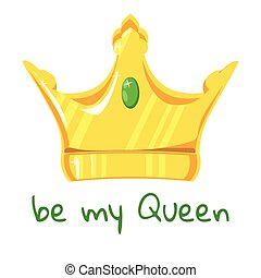 Gold crown with precious stone on white background. With the inscription be my queen