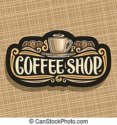 Vector logo for Coffee Shop, black signboard with brown porcelain cup with hot drink espresso on saucer, original brush typeface for words coffee shop and roasted coffee bean, vintage signage for cafe