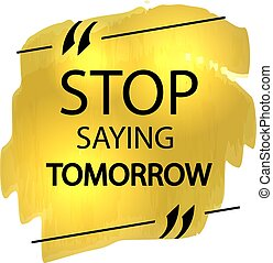 Vector Motivational Poster, Golden Marker Strokes and Quote Box with Text: Stop Saying Tomorrow.
