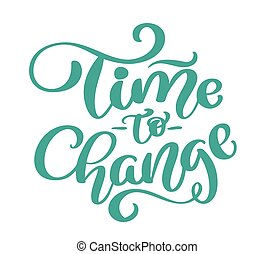 Vector vintage text time to change hand drawn lettering phrase. Ink illustration. Modern brush calligraphy. Isolated on white background