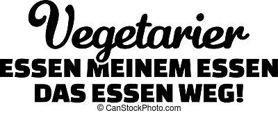 Vegetarian eat the food of my food. german