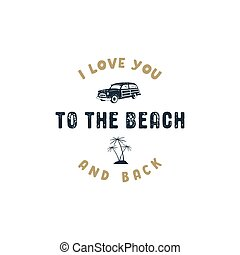 Vintage hand drawn summer surf label. Retro surfing badge with typography quote - i love you to the beach and back. Old style surf van car and palm trees symbols. Stock vector illustration isolate