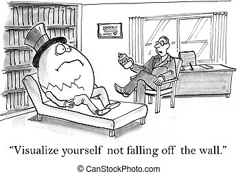 """The therapist says to Humpty Dumpty, """"I want you to visualize yourself not falling off the wall""""."""