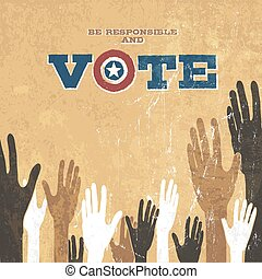Voting Hands. Grunge vector design presidential election. Be responsible and vote.