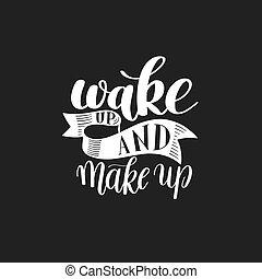 Wake and Make up. Motivational Humorous Quote - Wake up and...