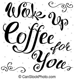 Wake up ,Coffee for you lettering. Hand written design.