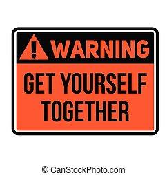Warning get yourself together warning sign - Warning get...