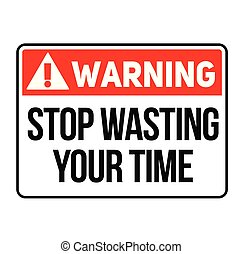 Warning stop wasting your time warning sign