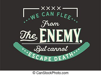 we can flee from the enemy, but cannot escape death