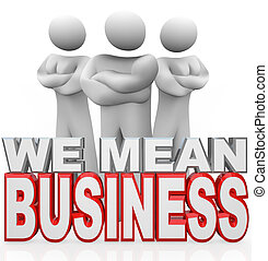 Three people stand with arms crossed behind the words We Mean Business illustrating the serious work involved in working together to solve your problem or meet your needs