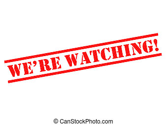 WE'RE WATCHING!