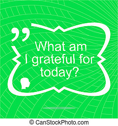 What am i grateful for today. Inspirational motivational quote. Simple trendy design. Positive quote