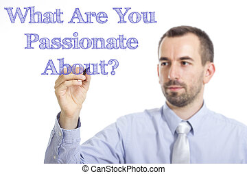 What Are You Passionate About? - Young businessman writing blue text on transparent surface