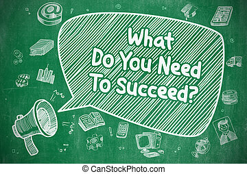 What Do You Need To Succeed - Business Concept. - Speech...
