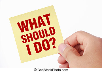 What Should I Do - Hand with what should I do note is ...
